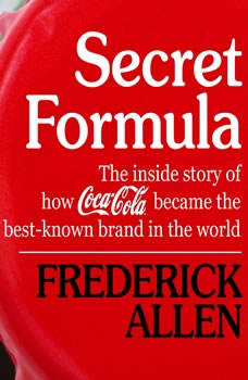 Secret Formula: The Inside Story of How Coca-Cola Became the Best-Known Brand in the World, Frederick Allen