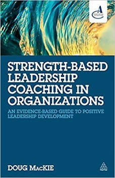 Strength-Based Leadership Coaching in Organizations: An Evidence-Based Guide to Positive Leadership Development, Doug MacKie