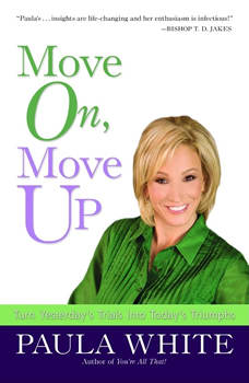 Move On, Move Up: Turn Yesterday's Trials into Today's Triumphs Turn Yesterday's Trials into Today's Triumphs, Paula White