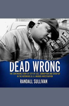 Dead Wrong: The Continuing Story of City of Lies, Corruption and Cover-Up in the Notorious BIG Murder Investigation, Randall Sullivan