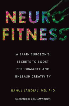 Neurofitness: A Brain Surgeon's Secrets to Boost Performance & Unleash Creativity, Dr. Rahul Jandial