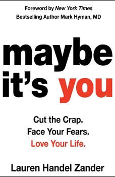 Maybe It's You: Cut the Crap. Face Your Fears. Love Your Life., Lauren Handel Zander