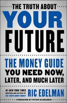 The Truth About Your Future: The Money Guide You Need Now, Later, and Much Later, Ric Edelman
