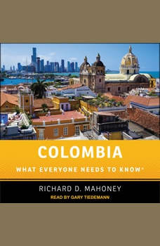 Colombia: What Everyone Needs to Know, Richard D. Mahoney