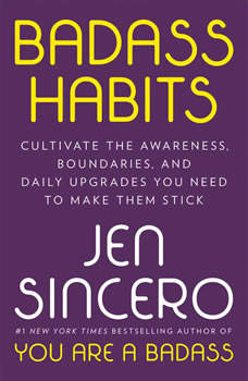 Badass Habits: Cultivate the Awareness, Boundaries, and Daily Upgrades You Need to Make Them Stick, Jen Sincero