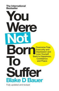 You Were Not Born to Suffer: How to Overcome Fear, Insecurity and Depression and Love Yourself Back to Freedom, Happiness and Peace, Blake Bauer