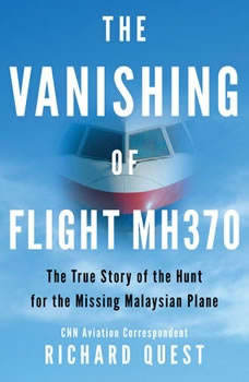 The Vanishing of Flight MH370: The True Story of the Hunt for the Missing Malaysian Plane, Richard Quest
