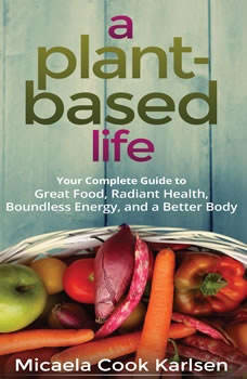 A Plant-Based Life: Your Complete Guide to Great Food, Radiant Health, Boundless Energy, and a Better Body Your Complete Guide to Great Food, Radiant Health, Boundless Energy, and a Better Body, Micaela Cook Karlsen