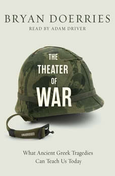 The Theater of War: What Ancient Greek Tragedies Can Teach Us Today, Bryan Doerries
