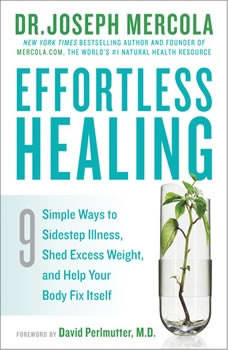 Effortless Healing: 9 Simple Ways to Sidestep Illness, Shed Excess Weight, and Help Your Body Fix Itself, Dr. Joseph Mercola