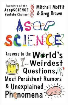 AsapSCIENCE: Answers to the World's Weirdest Questions, Most Persistent Rumors, and Unexplained Phenomena Answers to the World's Weirdest Questions, Most Persistent Rumors, and Unexplained Phenomena, Mitchell Moffit