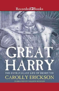 Great Harry: The Extravagant Life of Henry VIII, Carolly Erickson
