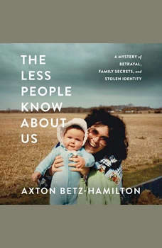 The Less People Know About Us: A Mystery of Betrayal, Family Secrets, and Stolen Identity, Axton Betz-Hamilton