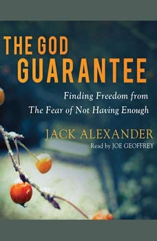 The God Guarantee: Finding Freedom from the Fear of Not Having Enough, Jack Alexander