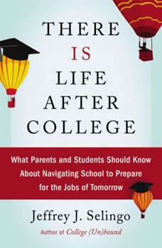 There Is Life After College: What Parents and Students Should Know About Navigating School to Prepare for the Jobs of Tomorrow, Jeffrey J. Selingo