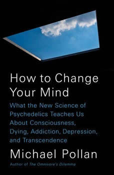 How to Change Your Mind: What the New Science of Psychedelics Teaches Us About Consciousness, Dying, Addiction, Depression, and Transcendence, Michael Pollan