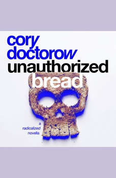 Unauthorized Bread: A Radicalized Novella, Cory Doctorow
