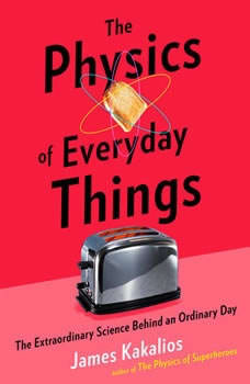 The Physics of Everyday Things: The Extraordinary Science Behind an Ordinary Day, James Kakalios