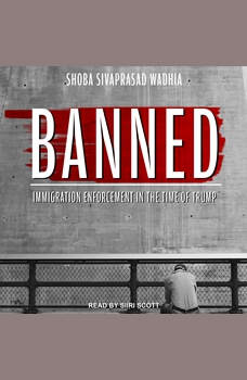 Banned: Immigration Enforcement in the Time of Trump, Shoba Sivaprasad Wadhia