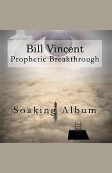 Prophetic Breakthrough: Soaking Album, Bill Vincent