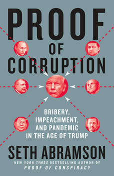 Proof of Corruption: Bribery, Impeachment, and Pandemic in the Age of Trump, Seth Abramson