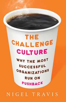 The Challenge Culture: Why the Most Successful Organizations Run on Pushback, Nigel Travis