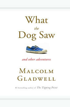 What the Dog Saw: And Other Adventures And Other Adventures, Malcolm Gladwell