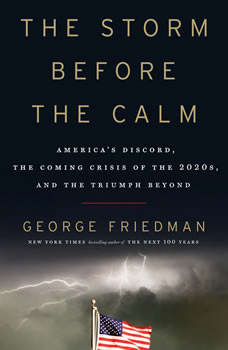 The Storm Before the Calm: America's Discord, the Coming Crisis of the 2020s, and the Triumph Beyond, George Friedman