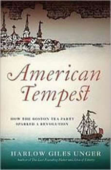 American Tempest: How the Boston Tea Party Sparked a Revolution How the Boston Tea Party Sparked a Revolution, Harlow Giles Unger