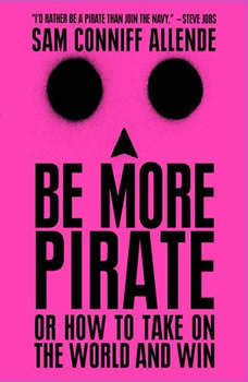 Be More Pirate: Or How to Take on the World and Win Or How to Take on the World and Win, Sam Conniff Allende