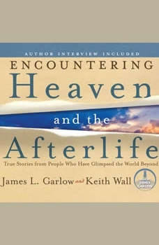 Encountering Heaven and the Afterlife: True Stories from People Who Have Glimpsed the World Beyond, James L Garlow