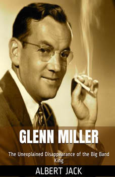 Glenn Miller: The Unexplained Disappearance of the Big Band King, Albert Jack