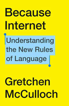 Because Internet: Understanding the New Rules of Language, Gretchen McCulloch