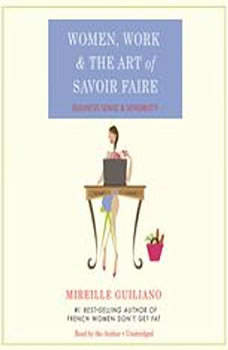 Women, Work, and the Art of Savoir Faire: Business Sense and Sensibility Business Sense and Sensibility, Mireille Guiliano
