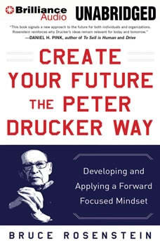 Create Your Future the Peter Drucker Way: Developing and Applying a Forward-Focused Mindset, Bruce Rosenstein