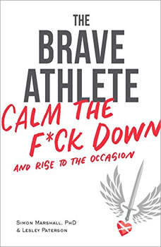 The Brave Athlete: Calm the F*ck Down and Rise to the Occasion, PhD Marshall