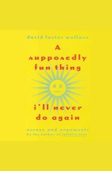A Supposedly Fun Thing I'll Never Do Again: Essays and Arguments Essays and Arguments, David Foster Wallace