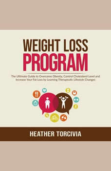 Weight Loss Program: The Ultimate Guide to Overcome Obesity, Control Cholesterol Level and Increase Your Fat Loss by Learning Therapeutic Lifestyle Changes, Heather Torcivia