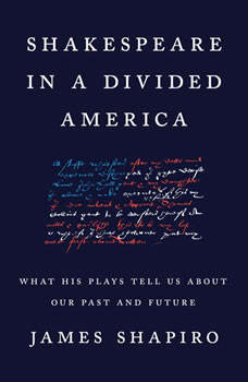 Shakespeare in a Divided America: What His Plays Tell Us About Our Past and Future, James Shapiro