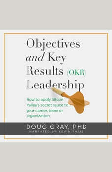 Objectives + Key Results (OKR) Leadership: How to apply Silicon Valley�s secret sauce to your career, team or organization, Doug Gray