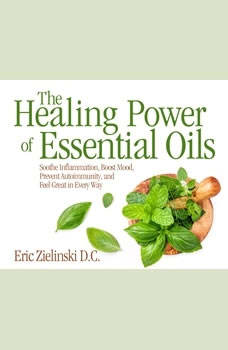 Healing Power Of Essential Oils, The: Soothe Inflammation, Boost Mood, Prevent Autoimmunity, and Feel Great in Every Way, Eric Zielinski, D.C.