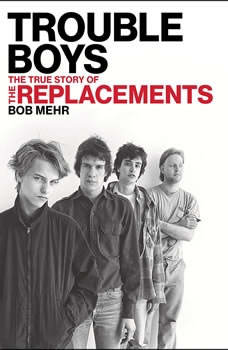 Trouble Boys: The True Story of the Replacements The True Story of the Replacements, Bob Mehr