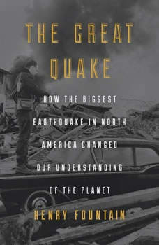 The Great Quake: How the Biggest Earthquake in North America Changed Our Understanding of the Planet How the Biggest Earthquake in North America Changed Our Understanding of the Planet, Henry Fountain