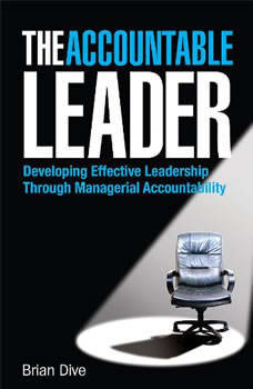 The Accountable Leader: Developing Effective Leadership Through Managerial Accountability, Brian Dive