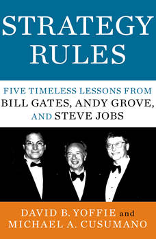Strategy Rules: Five Timeless Lessons from Bill Gates, Andy Grove, and Steve Jobs, David B. Yoffie