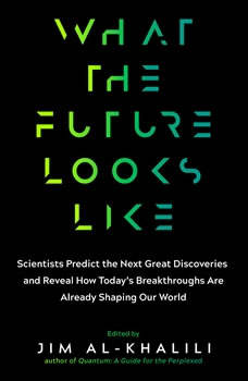 What the Future Looks Like: Scientists Predict the Next Great Discoveries and Reveal How Today's Breakthroughs Are Already... Scientists Predict the Next Great Discoveries and Reveal How Today's Breakthroughs Are Already..., Jim Al-Khalili, OBE