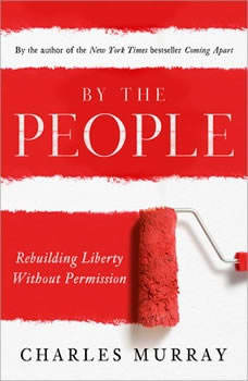 By the People: Rebuilding Liberty Without Permission Rebuilding Liberty Without Permission, Charles Murray