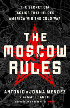 The Moscow Rules: The Secret CIA Tactics That Helped America Win the Cold War, Antonio J. Mendez