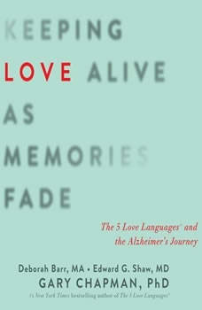 Keeping Love Alive as Memories Fade: The 5 Love Languages and the Alzheimer's Journey The 5 Love Languages and the Alzheimer's Journey, Gary Chapman