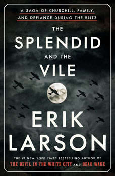 The Splendid and the Vile: A Saga of Churchill, Family, and Defiance During the Blitz, Erik Larson